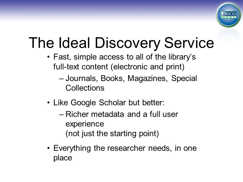 The Ideal Discovery Service Fast, simple access to all of the library's full-text content (electronic and print) –Journals, Books, Magazines, Special Collections Like Google Scholar but better: –Richer metadata and a full user experience (not just the starting point) Everything the researcher needs, in one place