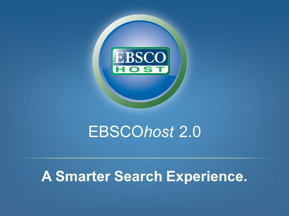 EBSCOhost 2.0 A Smarter Search Experience.