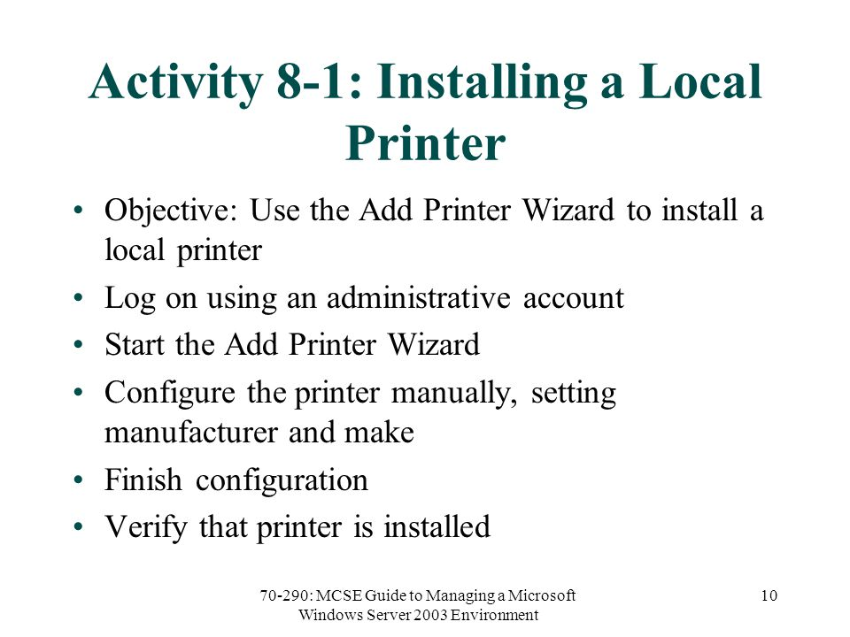 70-290: MCSE Guide to Managing a Microsoft Windows Server 2003 Environment 10 Activity 8-1: Installing a Local Printer Objective: Use the Add Printer Wizard to install a local printer Log on using an administrative account Start the Add Printer Wizard Configure the printer manually, setting manufacturer and make Finish configuration Verify that printer is installed