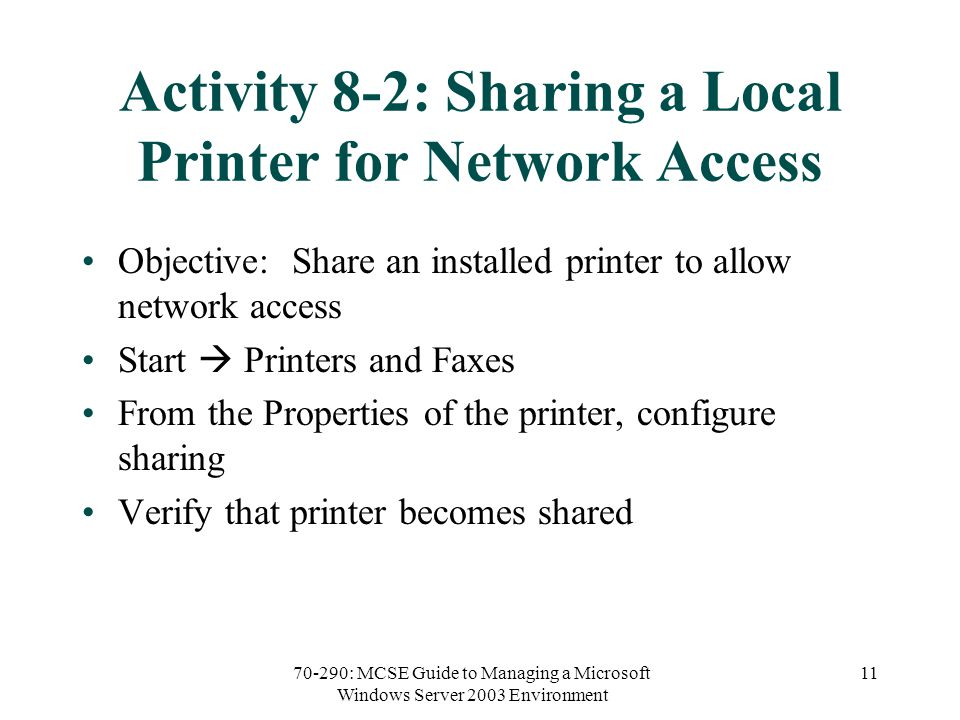 70-290: MCSE Guide to Managing a Microsoft Windows Server 2003 Environment 11 Activity 8-2: Sharing a Local Printer for Network Access Objective: Share an installed printer to allow network access Start  Printers and Faxes From the Properties of the printer, configure sharing Verify that printer becomes shared