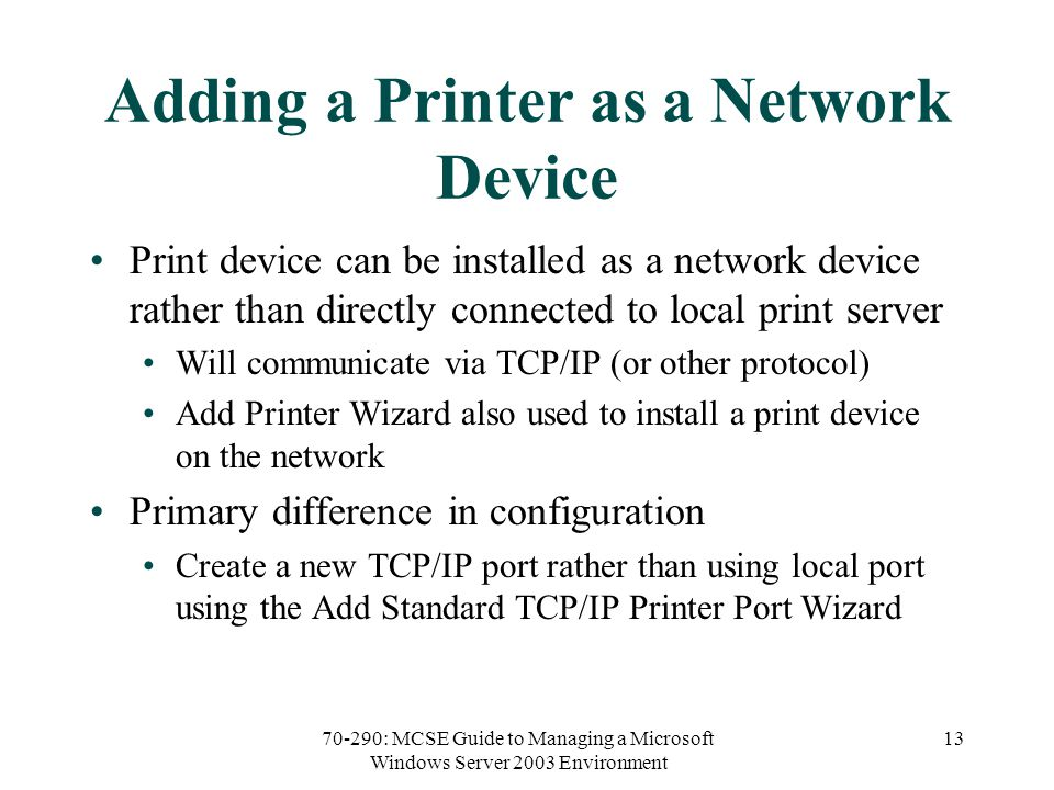 70-290: MCSE Guide to Managing a Microsoft Windows Server 2003 Environment 13 Adding a Printer as a Network Device Print device can be installed as a network device rather than directly connected to local print server Will communicate via TCP/IP (or other protocol) Add Printer Wizard also used to install a print device on the network Primary difference in configuration Create a new TCP/IP port rather than using local port using the Add Standard TCP/IP Printer Port Wizard