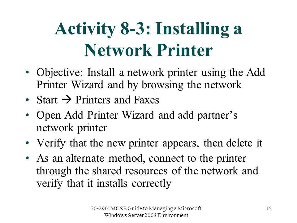 70-290: MCSE Guide to Managing a Microsoft Windows Server 2003 Environment 15 Activity 8-3: Installing a Network Printer Objective: Install a network printer using the Add Printer Wizard and by browsing the network Start  Printers and Faxes Open Add Printer Wizard and add partner's network printer Verify that the new printer appears, then delete it As an alternate method, connect to the printer through the shared resources of the network and verify that it installs correctly
