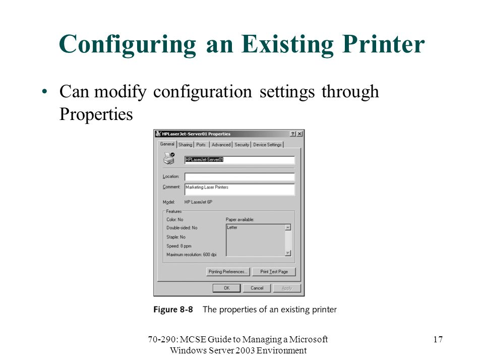 70-290: MCSE Guide to Managing a Microsoft Windows Server 2003 Environment 17 Configuring an Existing Printer Can modify configuration settings through Properties