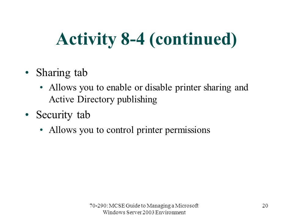70-290: MCSE Guide to Managing a Microsoft Windows Server 2003 Environment 20 Activity 8-4 (continued) Sharing tab Allows you to enable or disable printer sharing and Active Directory publishing Security tab Allows you to control printer permissions