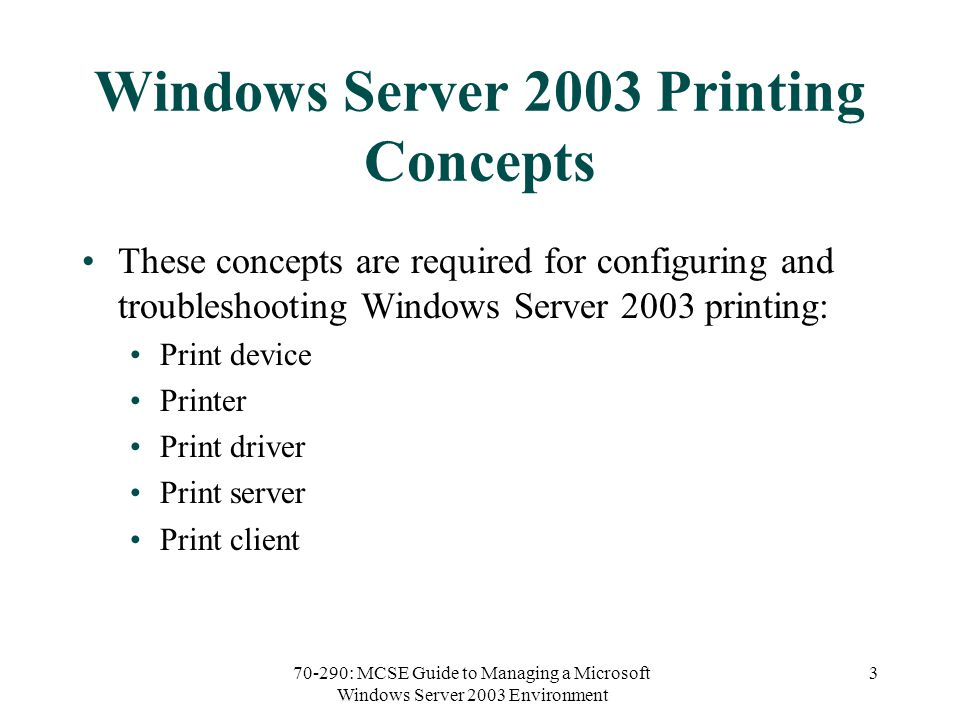 70-290: MCSE Guide to Managing a Microsoft Windows Server 2003 Environment 3 Windows Server 2003 Printing Concepts These concepts are required for configuring and troubleshooting Windows Server 2003 printing: Print device Printer Print driver Print server Print client