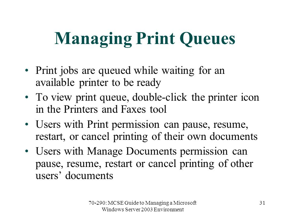 70-290: MCSE Guide to Managing a Microsoft Windows Server 2003 Environment 31 Managing Print Queues Print jobs are queued while waiting for an available printer to be ready To view print queue, double-click the printer icon in the Printers and Faxes tool Users with Print permission can pause, resume, restart, or cancel printing of their own documents Users with Manage Documents permission can pause, resume, restart or cancel printing of other users' documents