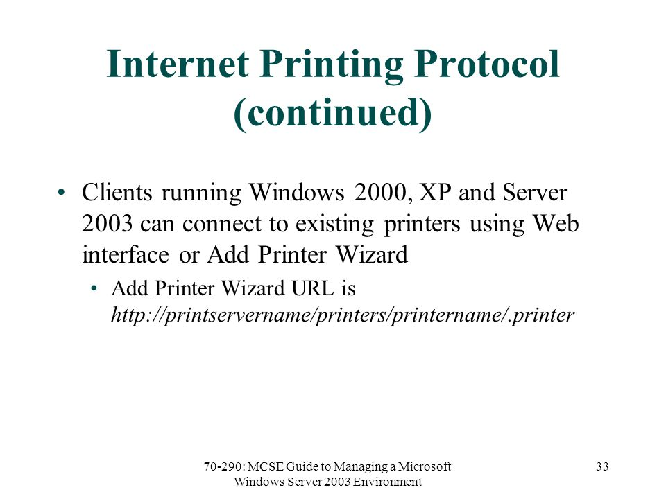 70-290: MCSE Guide to Managing a Microsoft Windows Server 2003 Environment 33 Internet Printing Protocol (continued) Clients running Windows 2000, XP and Server 2003 can connect to existing printers using Web interface or Add Printer Wizard Add Printer Wizard URL is
