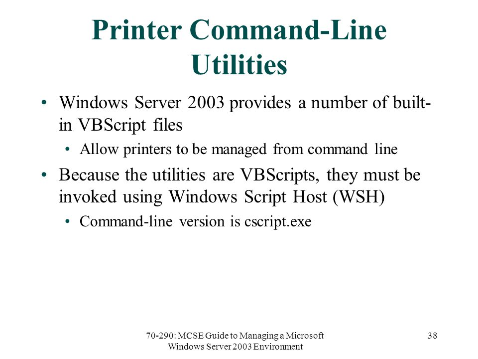70-290: MCSE Guide to Managing a Microsoft Windows Server 2003 Environment 38 Printer Command-Line Utilities Windows Server 2003 provides a number of built- in VBScript files Allow printers to be managed from command line Because the utilities are VBScripts, they must be invoked using Windows Script Host (WSH) Command-line version is cscript.exe
