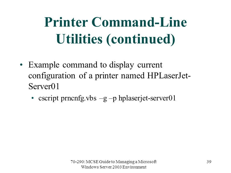 70-290: MCSE Guide to Managing a Microsoft Windows Server 2003 Environment 39 Printer Command-Line Utilities (continued) Example command to display current configuration of a printer named HPLaserJet- Server01 cscript prncnfg.vbs –g –p hplaserjet-server01