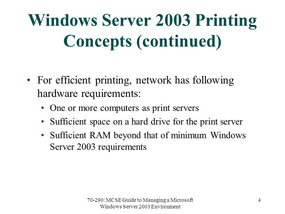70-290: MCSE Guide to Managing a Microsoft Windows Server 2003 Environment 4 Windows Server 2003 Printing Concepts (continued) For efficient printing, network has following hardware requirements: One or more computers as print servers Sufficient space on a hard drive for the print server Sufficient RAM beyond that of minimum Windows Server 2003 requirements