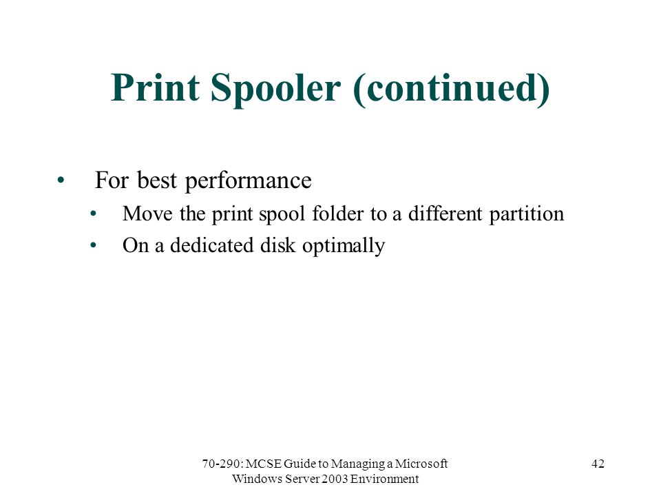 70-290: MCSE Guide to Managing a Microsoft Windows Server 2003 Environment 42 Print Spooler (continued) For best performance Move the print spool folder to a different partition On a dedicated disk optimally