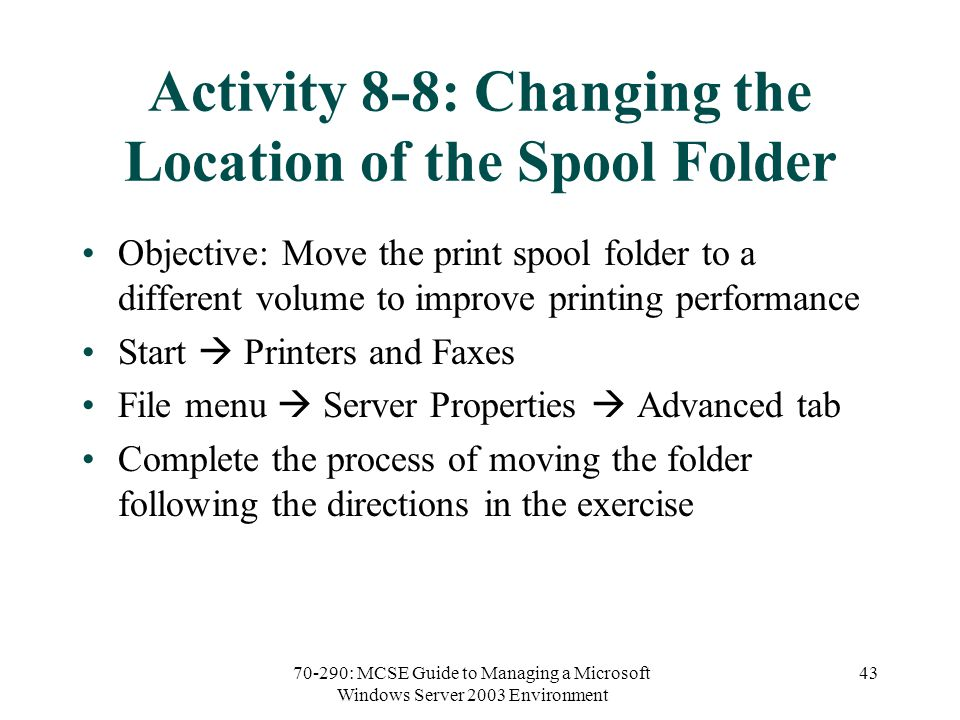 70-290: MCSE Guide to Managing a Microsoft Windows Server 2003 Environment 43 Activity 8-8: Changing the Location of the Spool Folder Objective: Move the print spool folder to a different volume to improve printing performance Start  Printers and Faxes File menu  Server Properties  Advanced tab Complete the process of moving the folder following the directions in the exercise