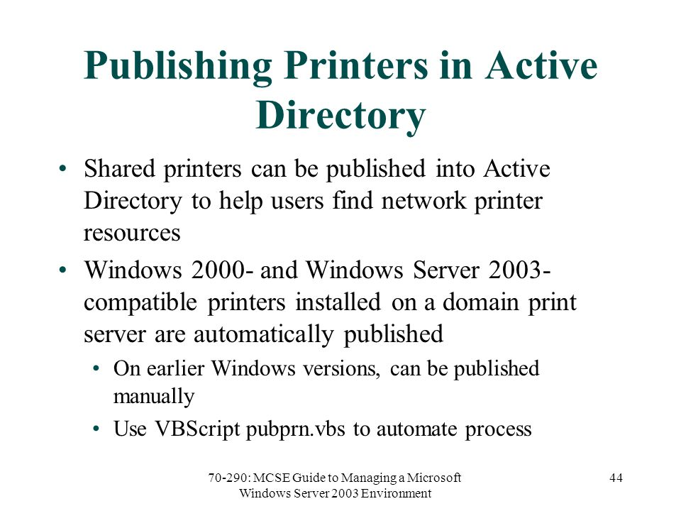 70-290: MCSE Guide to Managing a Microsoft Windows Server 2003 Environment 44 Publishing Printers in Active Directory Shared printers can be published into Active Directory to help users find network printer resources Windows and Windows Server compatible printers installed on a domain print server are automatically published On earlier Windows versions, can be published manually Use VBScript pubprn.vbs to automate process