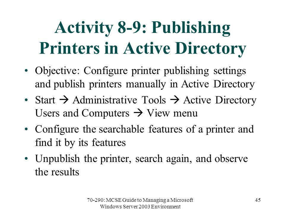 70-290: MCSE Guide to Managing a Microsoft Windows Server 2003 Environment 45 Activity 8-9: Publishing Printers in Active Directory Objective: Configure printer publishing settings and publish printers manually in Active Directory Start  Administrative Tools  Active Directory Users and Computers  View menu Configure the searchable features of a printer and find it by its features Unpublish the printer, search again, and observe the results