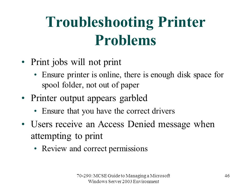 70-290: MCSE Guide to Managing a Microsoft Windows Server 2003 Environment 46 Troubleshooting Printer Problems Print jobs will not print Ensure printer is online, there is enough disk space for spool folder, not out of paper Printer output appears garbled Ensure that you have the correct drivers Users receive an Access Denied message when attempting to print Review and correct permissions