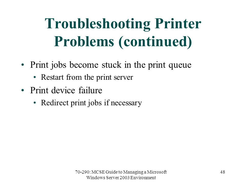 70-290: MCSE Guide to Managing a Microsoft Windows Server 2003 Environment 48 Troubleshooting Printer Problems (continued) Print jobs become stuck in the print queue Restart from the print server Print device failure Redirect print jobs if necessary