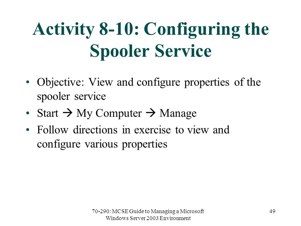 70-290: MCSE Guide to Managing a Microsoft Windows Server 2003 Environment 49 Activity 8-10: Configuring the Spooler Service Objective: View and configure properties of the spooler service Start  My Computer  Manage Follow directions in exercise to view and configure various properties