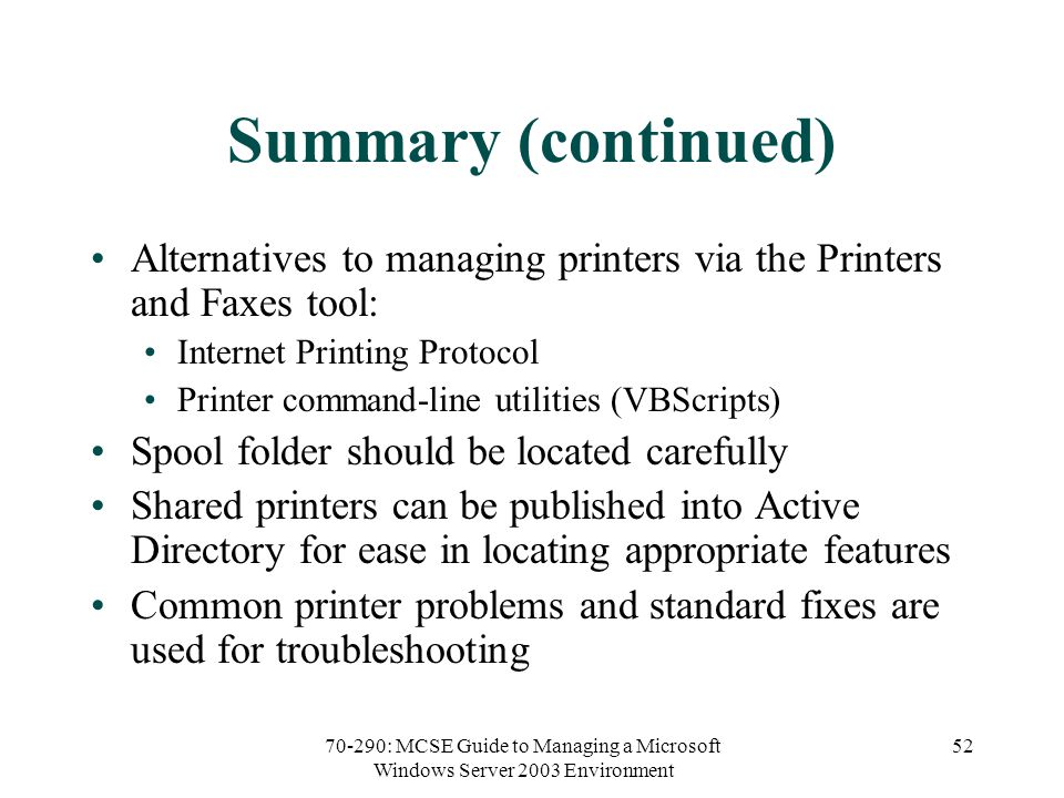 70-290: MCSE Guide to Managing a Microsoft Windows Server 2003 Environment 52 Summary (continued) Alternatives to managing printers via the Printers and Faxes tool: Internet Printing Protocol Printer command-line utilities (VBScripts) Spool folder should be located carefully Shared printers can be published into Active Directory for ease in locating appropriate features Common printer problems and standard fixes are used for troubleshooting