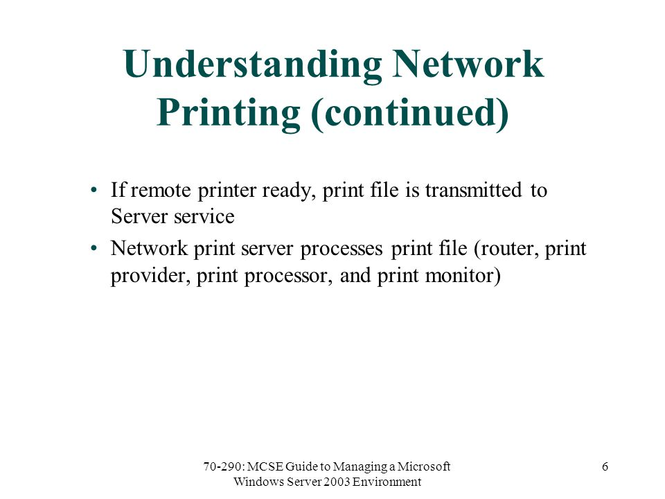 70-290: MCSE Guide to Managing a Microsoft Windows Server 2003 Environment 6 Understanding Network Printing (continued) If remote printer ready, print file is transmitted to Server service Network print server processes print file (router, print provider, print processor, and print monitor)
