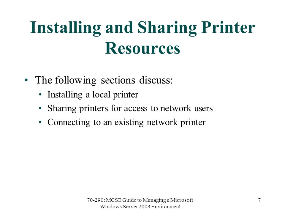 70-290: MCSE Guide to Managing a Microsoft Windows Server 2003 Environment 7 Installing and Sharing Printer Resources The following sections discuss: Installing a local printer Sharing printers for access to network users Connecting to an existing network printer