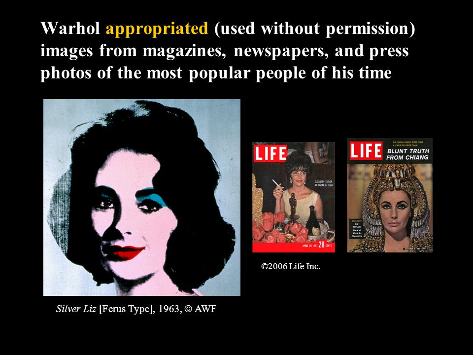 Warhol appropriated (used without permission) images from magazines, newspapers, and press photos of the most popular people of his time Silver Liz [Ferus Type], 1963,  AWF ©2006 Life Inc.