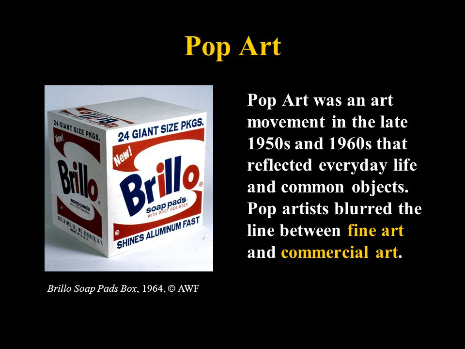 Pop Art Pop Art was an art movement in the late 1950s and 1960s that reflected everyday life and common objects.