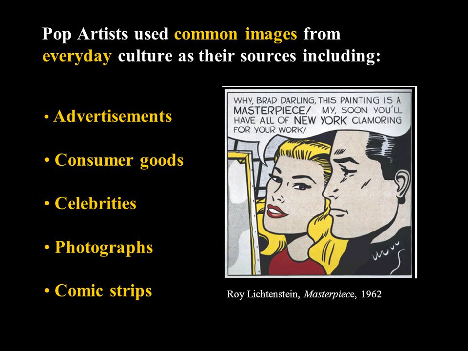Pop Artists used common images from everyday culture as their sources including: Roy Lichtenstein, Masterpiece, 1962 Advertisements Consumer goods Celebrities Photographs Comic strips
