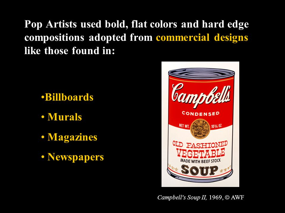 Pop Artists used bold, flat colors and hard edge compositions adopted from commercial designs like those found in: Billboards Murals Magazines Newspapers Campbell s Soup II, 1969,  AWF