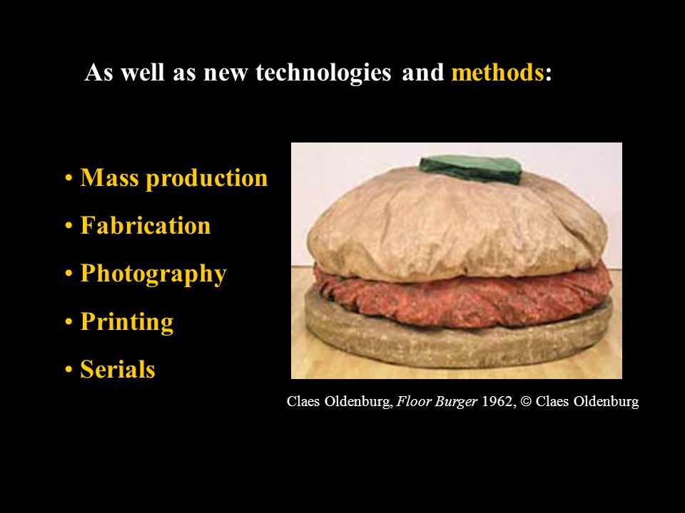 As well as new technologies and methods: Mass production Fabrication Photography Printing Serials Claes Oldenburg, Floor Burger 1962,  Claes Oldenburg
