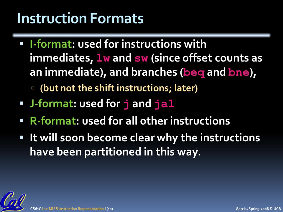 CS61C L12 MIPS Instruction Representation I (10) Garcia, Spring 2008 © UCB Instruction Formats  I-format: used for instructions with immediates, lw and sw (since offset counts as an immediate), and branches ( beq and bne ),  (but not the shift instructions; later)  J-format: used for j and jal  R-format: used for all other instructions  It will soon become clear why the instructions have been partitioned in this way.