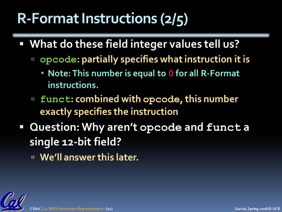 CS61C L12 MIPS Instruction Representation I (12) Garcia, Spring 2008 © UCB R-Format Instructions (2/5)  What do these field integer values tell us.