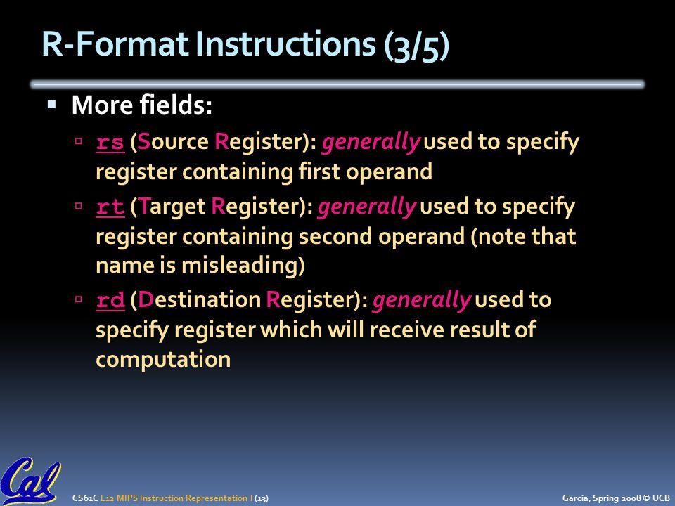 CS61C L12 MIPS Instruction Representation I (13) Garcia, Spring 2008 © UCB  More fields:  rs (Source Register): generally used to specify register containing first operand  rt (Target Register): generally used to specify register containing second operand (note that name is misleading)  rd (Destination Register): generally used to specify register which will receive result of computation R-Format Instructions (3/5)