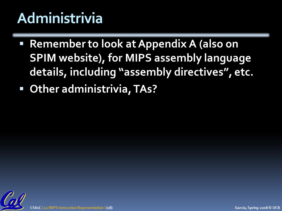 CS61C L12 MIPS Instruction Representation I (18) Garcia, Spring 2008 © UCB Administrivia  Remember to look at Appendix A (also on SPIM website), for MIPS assembly language details, including assembly directives , etc.