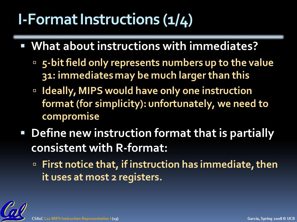 CS61C L12 MIPS Instruction Representation I (19) Garcia, Spring 2008 © UCB I-Format Instructions (1/4)  What about instructions with immediates.