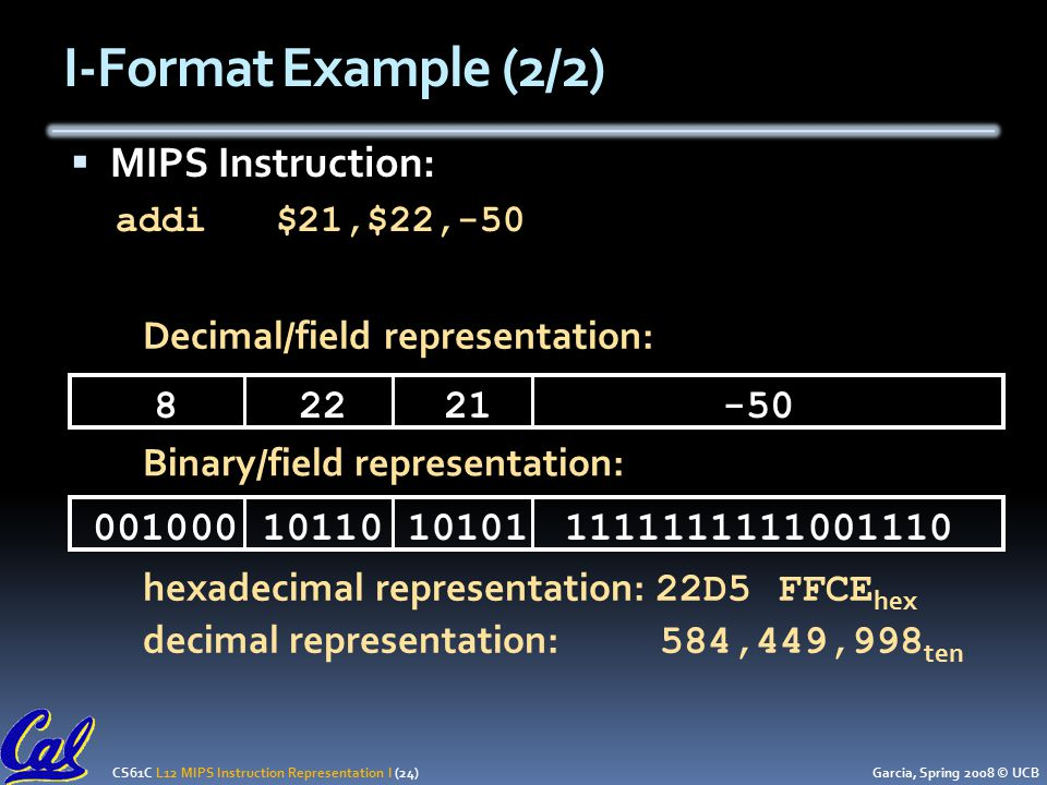 CS61C L12 MIPS Instruction Representation I (24) Garcia, Spring 2008 © UCB  MIPS Instruction: addi $21,$22, Decimal/field representation: Binary/field representation: hexadecimal representation: 22D5 FFCE hex decimal representation: 584,449,998 ten I-Format Example (2/2)