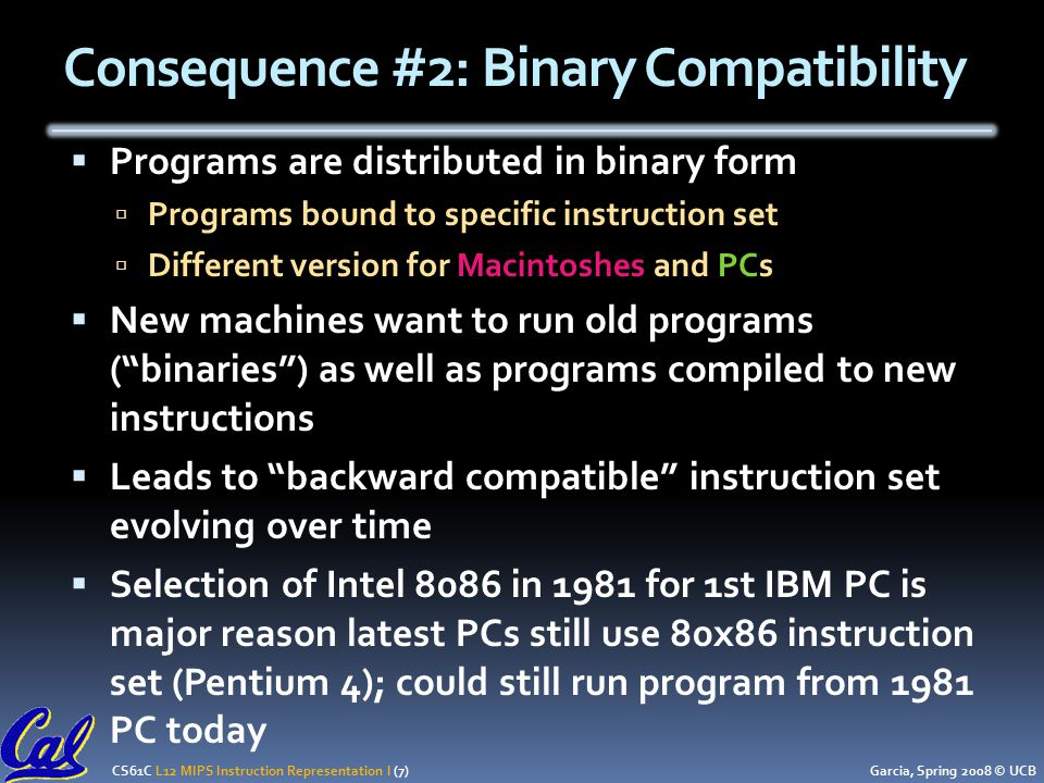CS61C L12 MIPS Instruction Representation I (7) Garcia, Spring 2008 © UCB Consequence #2: Binary Compatibility  Programs are distributed in binary form  Programs bound to specific instruction set  Different version for Macintoshes and PCs  New machines want to run old programs ( binaries ) as well as programs compiled to new instructions  Leads to backward compatible instruction set evolving over time  Selection of Intel 8086 in 1981 for 1st IBM PC is major reason latest PCs still use 80x86 instruction set (Pentium 4); could still run program from 1981 PC today