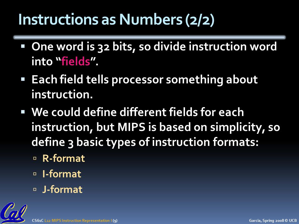 CS61C L12 MIPS Instruction Representation I (9) Garcia, Spring 2008 © UCB Instructions as Numbers (2/2)  One word is 32 bits, so divide instruction word into fields .