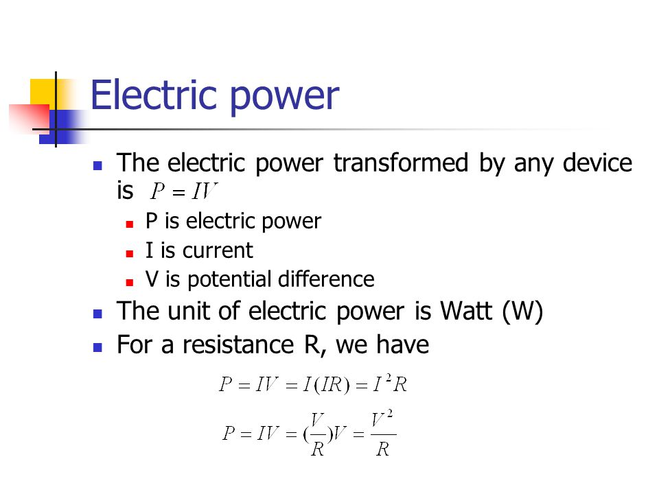 Electric power The electric power transformed by any device is P is electric power I is current V is potential difference The unit of electric power is Watt (W) For a resistance R, we have