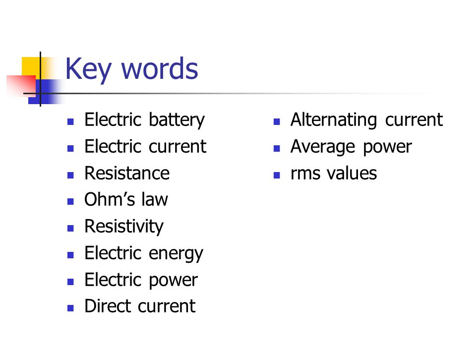 Key words Electric battery Electric current Resistance Ohm's law Resistivity Electric energy Electric power Direct current Alternating current Average power rms values