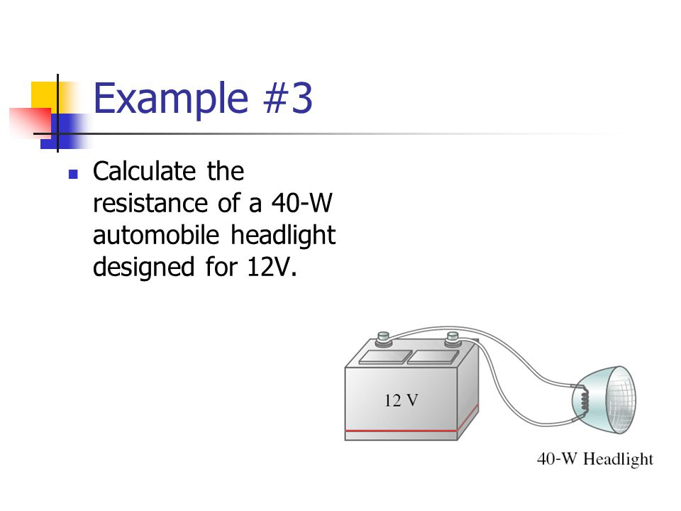Example #3 Calculate the resistance of a 40-W automobile headlight designed for 12V.