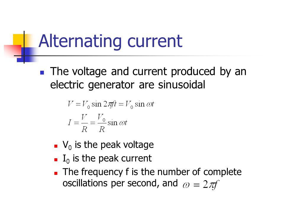 Alternating current The voltage and current produced by an electric generator are sinusoidal V 0 is the peak voltage I 0 is the peak current The frequency f is the number of complete oscillations per second, and