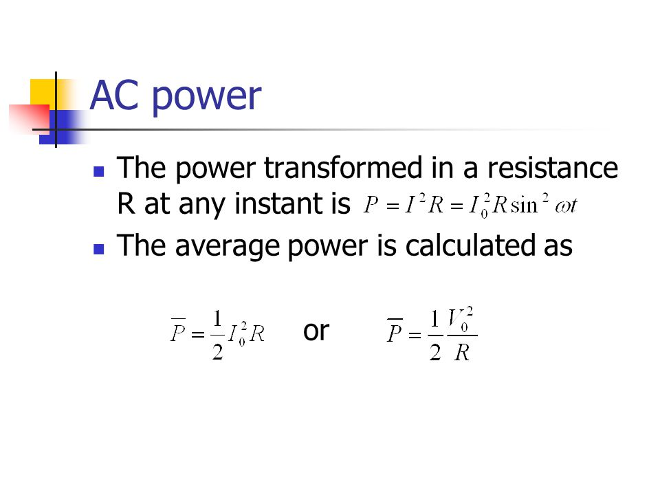 AC power The power transformed in a resistance R at any instant is The average power is calculated as or