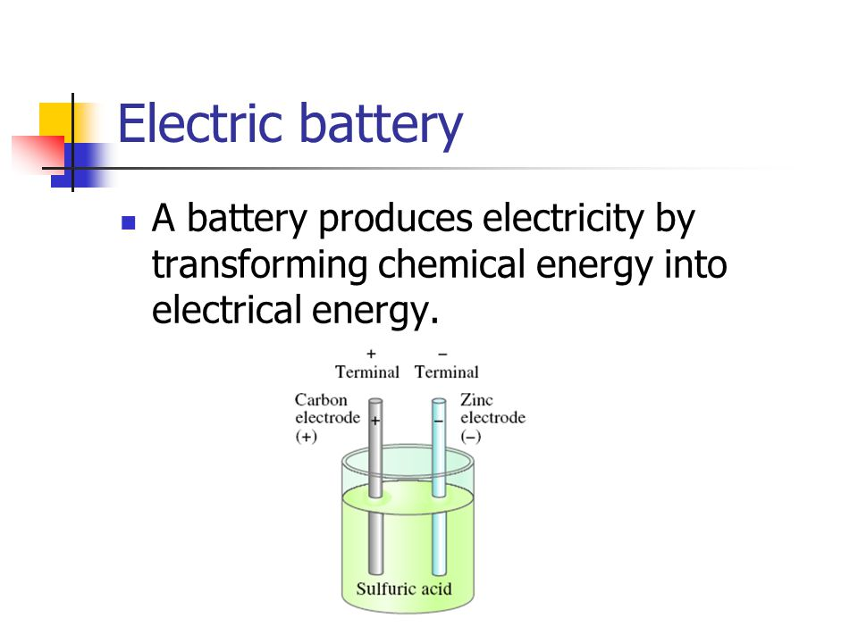 Electric battery A battery produces electricity by transforming chemical energy into electrical energy.