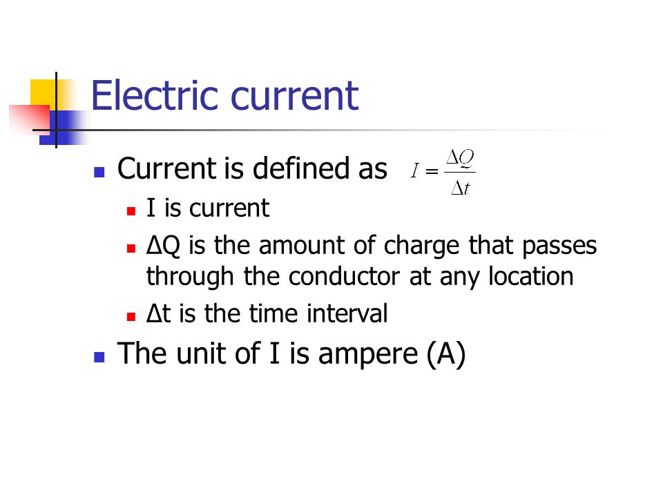 Electric current Current is defined as I is current ∆Q is the amount of charge that passes through the conductor at any location Δt is the time interval The unit of I is ampere (A)
