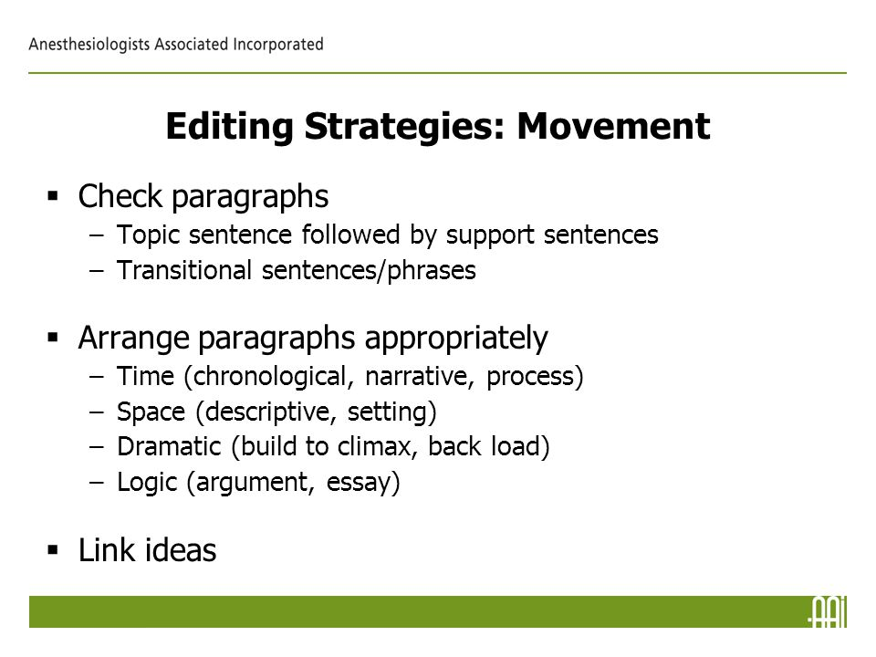 Editing Strategies: Movement  Check paragraphs –Topic sentence followed by support sentences –Transitional sentences/phrases  Arrange paragraphs appropriately –Time (chronological, narrative, process) –Space (descriptive, setting) –Dramatic (build to climax, back load) –Logic (argument, essay)  Link ideas