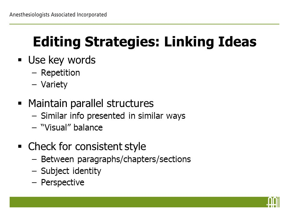 Editing Strategies: Linking Ideas  Use key words –Repetition –Variety  Maintain parallel structures –Similar info presented in similar ways – Visual balance  Check for consistent style –Between paragraphs/chapters/sections –Subject identity –Perspective