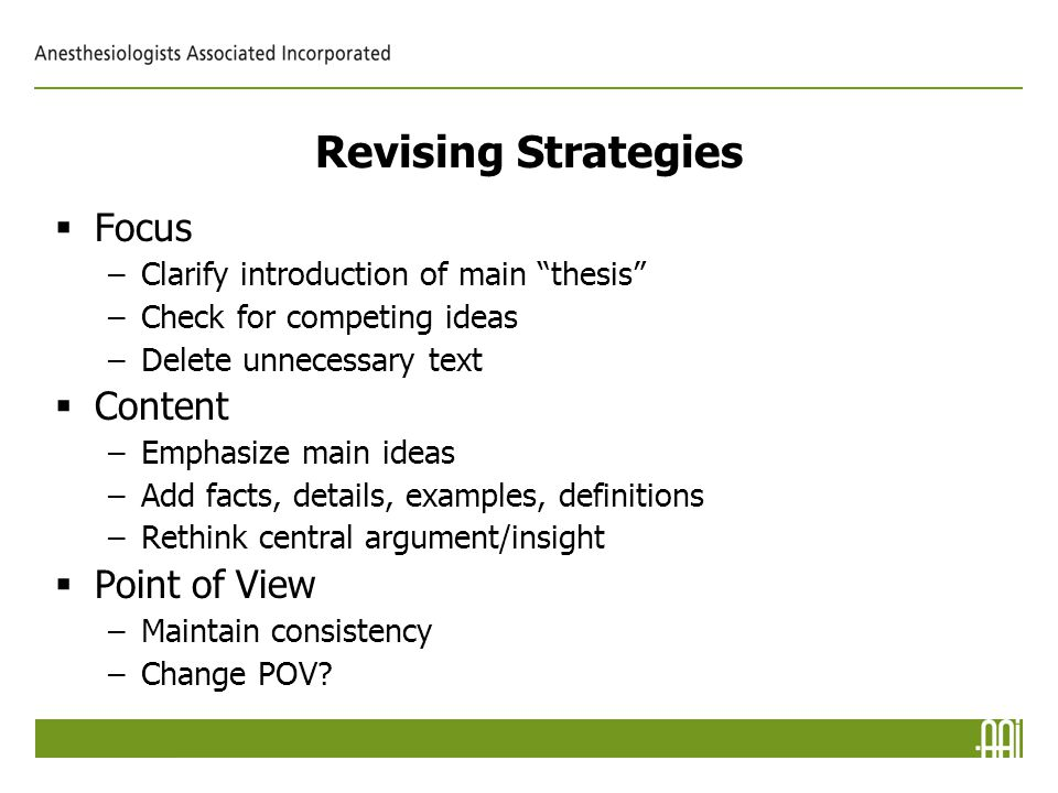 Revising Strategies  Focus –Clarify introduction of main thesis –Check for competing ideas –Delete unnecessary text  Content –Emphasize main ideas –Add facts, details, examples, definitions –Rethink central argument/insight  Point of View –Maintain consistency –Change POV
