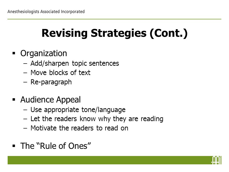 Revising Strategies (Cont.)  Organization –Add/sharpen topic sentences –Move blocks of text –Re-paragraph  Audience Appeal –Use appropriate tone/language –Let the readers know why they are reading –Motivate the readers to read on  The Rule of Ones