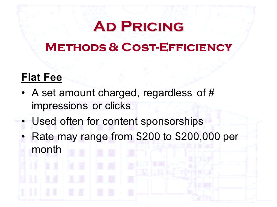Flat Fee A set amount charged, regardless of # impressions or clicks Used often for content sponsorships Rate may range from $200 to $200,000 per month Ad Pricing Ad Pricing Methods & Cost-Efficiency