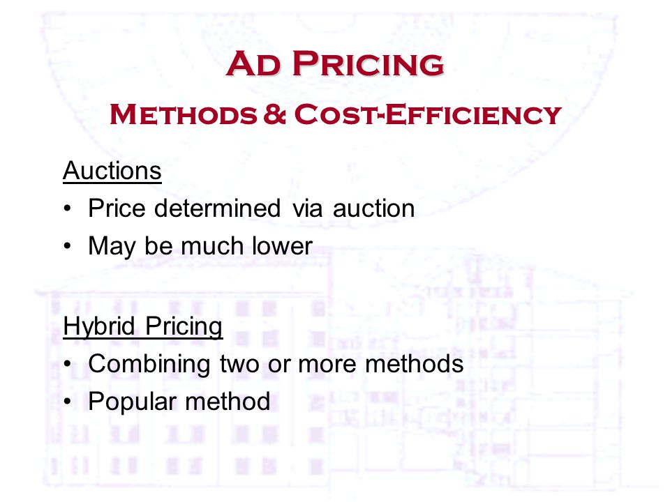 Ad Pricing Ad Pricing Methods & Cost-Efficiency Auctions Price determined via auction May be much lower Hybrid Pricing Combining two or more methods Popular method